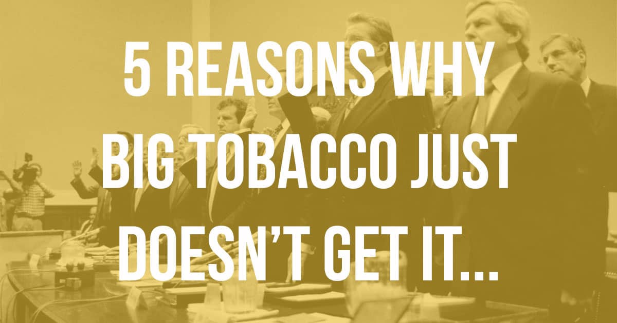 5 Reasons Why Big Tobacco Just Don't Get It….